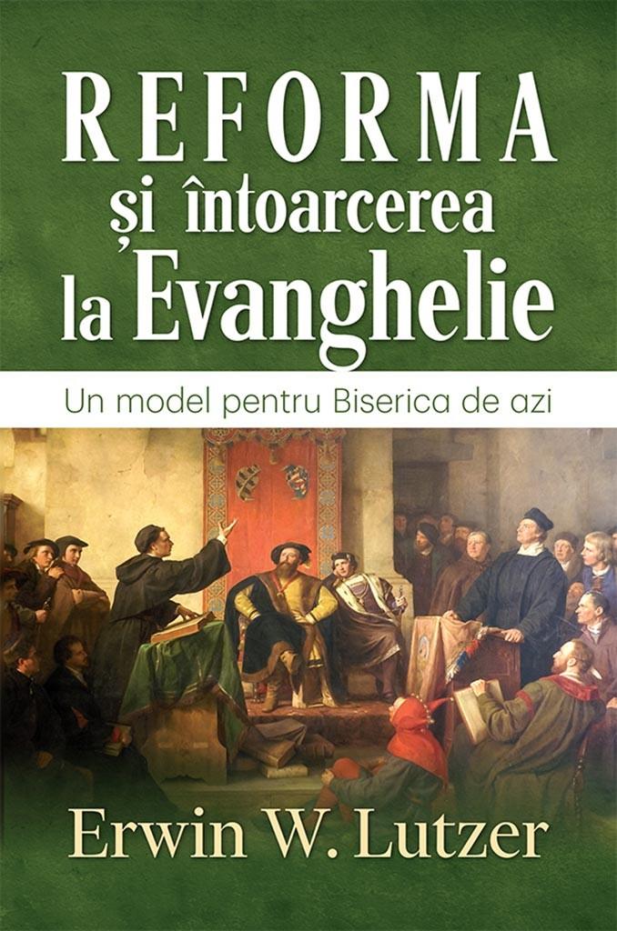 """""""Reforma și întoarcerea la Evanghelie – un model pentru biserica de azi"""" de Erwin W.Lutzer"""